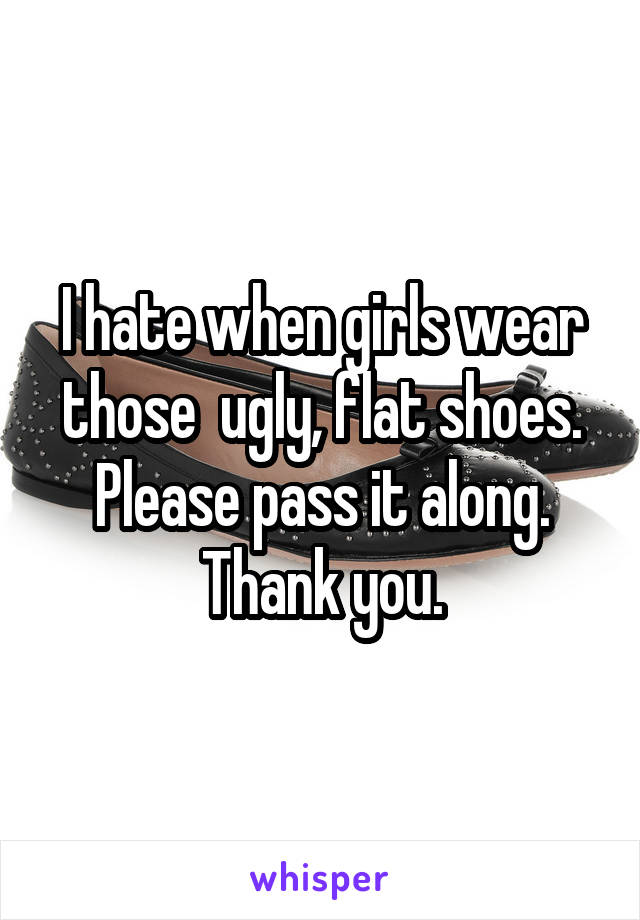 I hate when girls wear those  ugly, flat shoes. Please pass it along. Thank you.