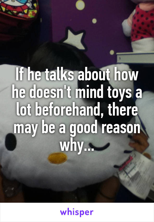 If he talks about how he doesn't mind toys a lot beforehand, there may be a good reason why...