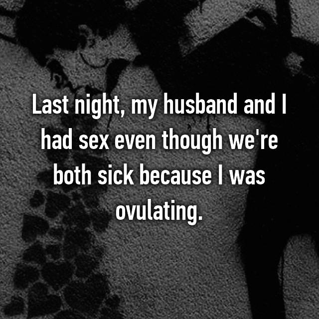 Last night, my husband and I had sex even though we're both sick because I was ovulating.
