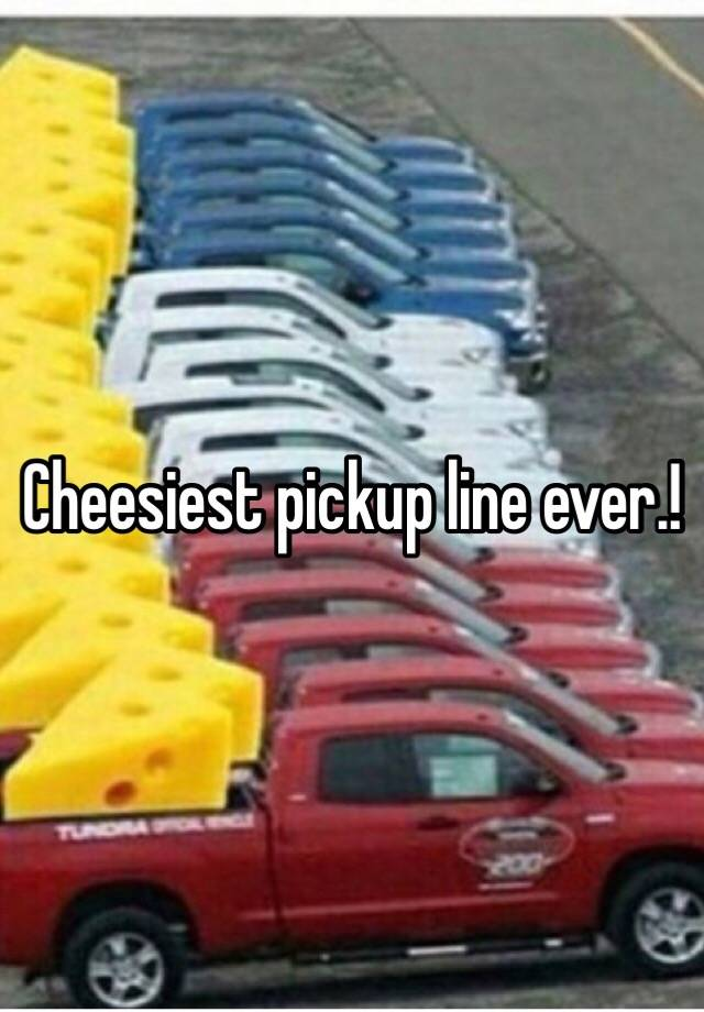 Cheesiest pick up line of all time
