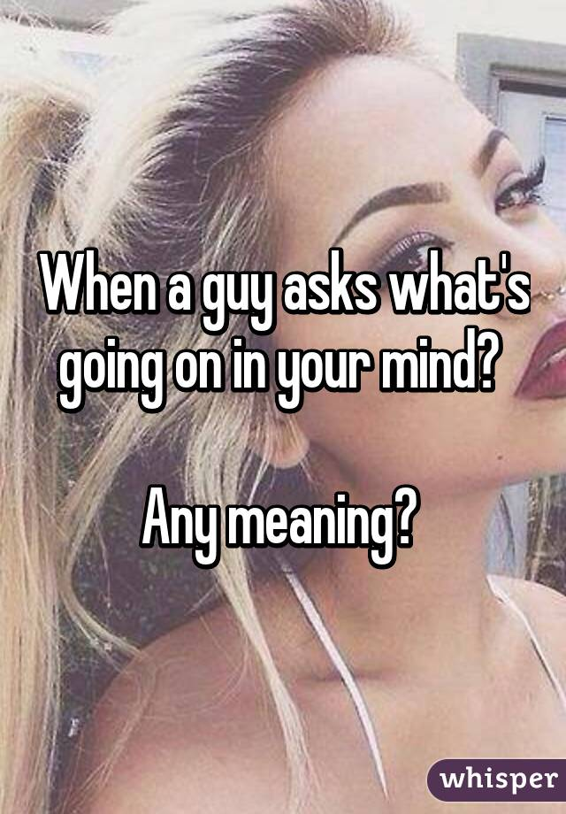 When a guy asks what's going on in your mind? Any meaning?