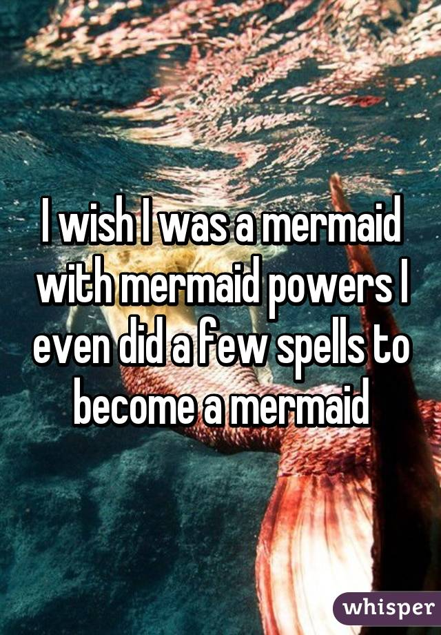 I wish I was a mermaid with mermaid powers I even did a few spells to