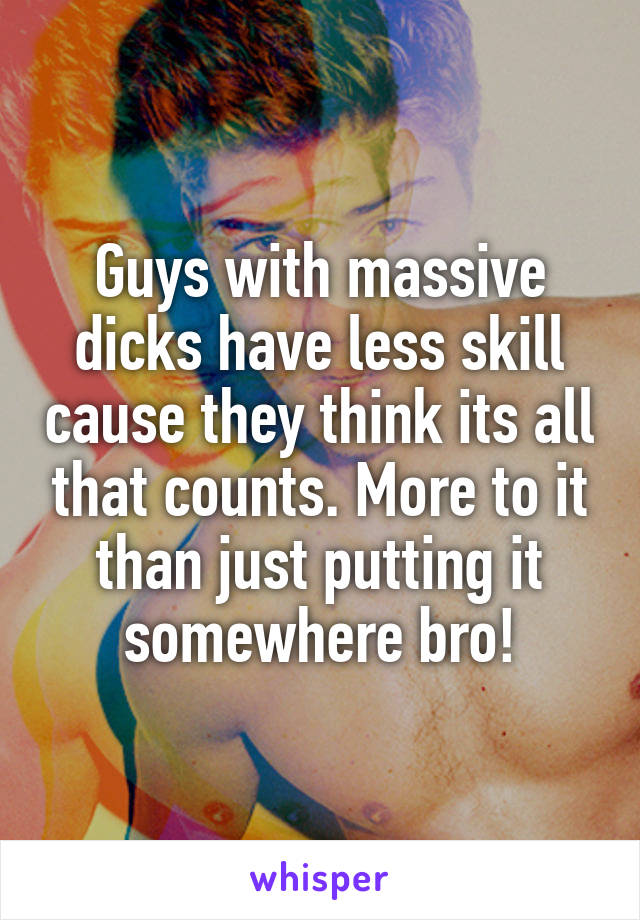 Guys with massive dicks have less skill cause they think its all that counts. More to it than just putting it somewhere bro!