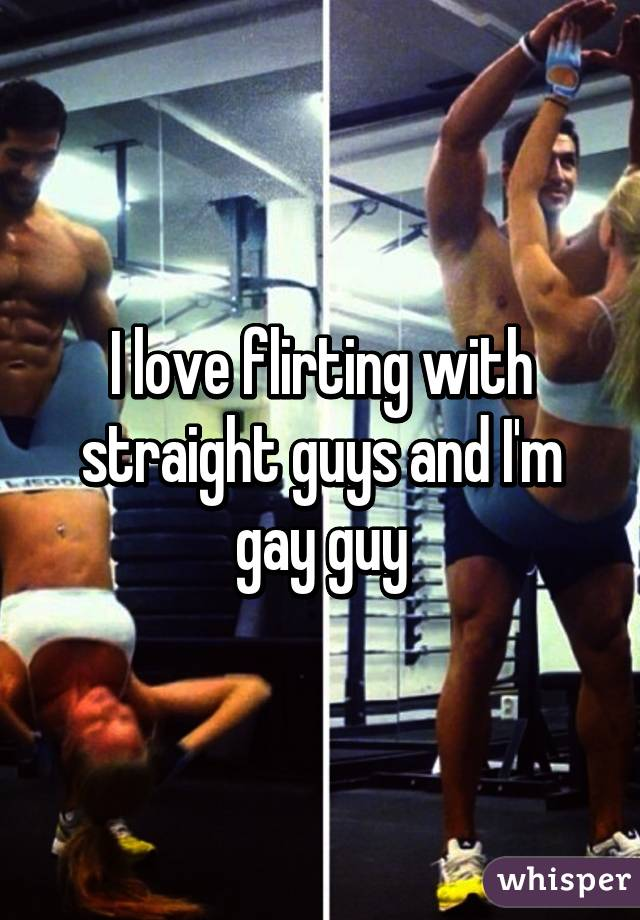 I love flirting with straight guys and I'm gay guy