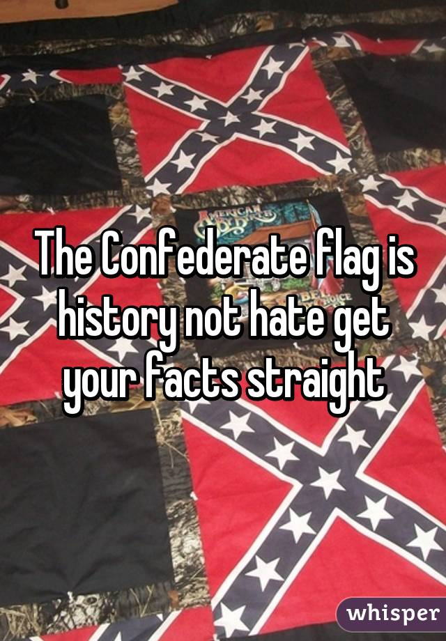 The Confederate flag is history not hate get your facts straight
