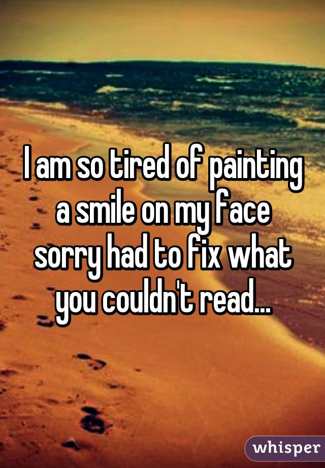 I am so tired of painting a smile on my face sorry had to fix what