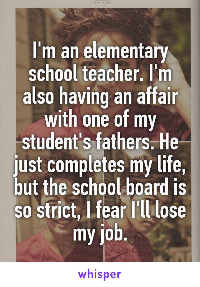I'm an elementary school teacher. I'm also having an affair with one of my student's fathers. He just completes my life, but the school board is so strict, I fear I'll lose my job.