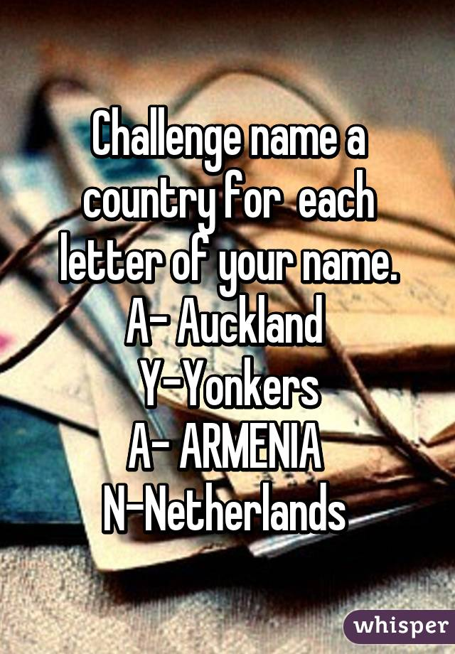 Challenge name a country for each letter of your name. A  Auckland