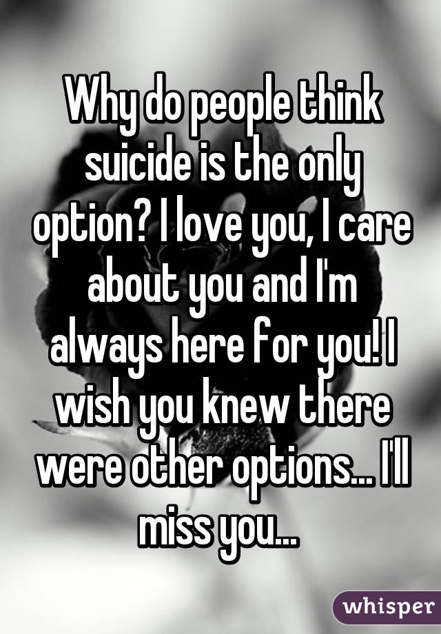 Why do people think suicide is the only option? I love you, I care about you and I'm always here for you! I wish you knew there were other options... I'll miss you...
