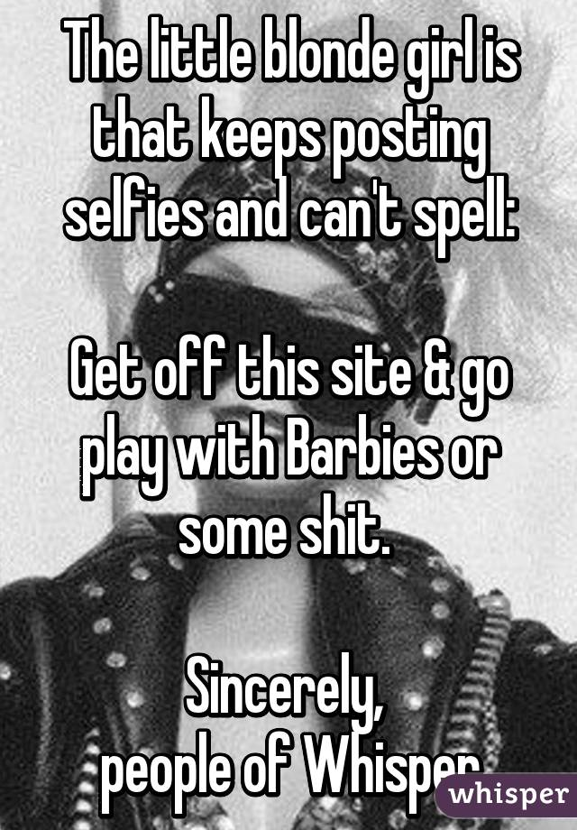 The little blonde girl is that keeps posting selfies and can't spell:  Get off this site & go play with Barbies or some shit.   Sincerely,  people of Whisper