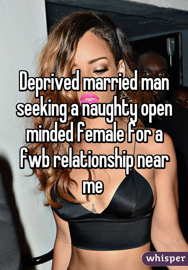 Deprived married man seeking a naughty open minded female for a fwb relationship near me