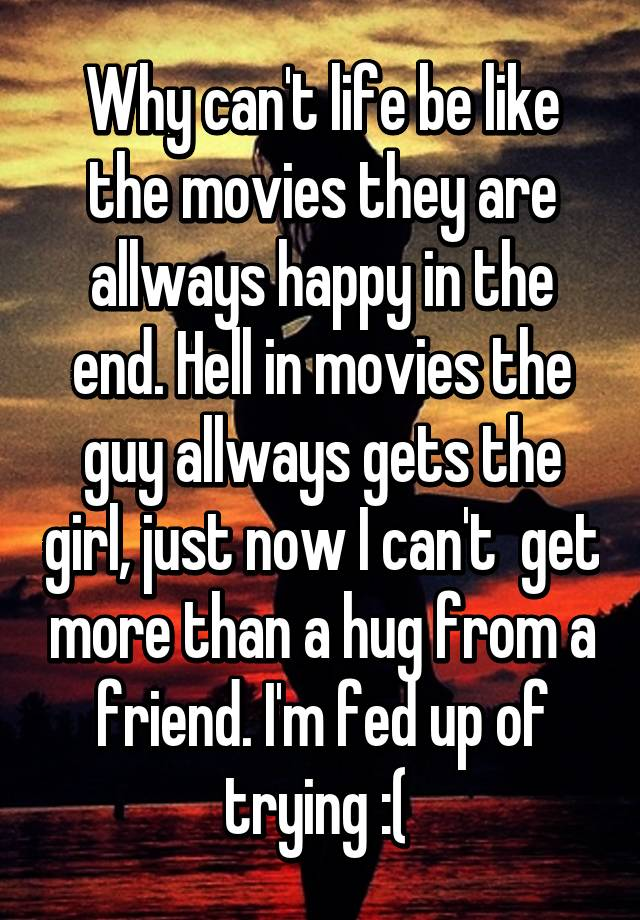Fed Up With Movies Like Fed Up >> Why Can T Life Be Like The Movies They Are Allways Happy In The End