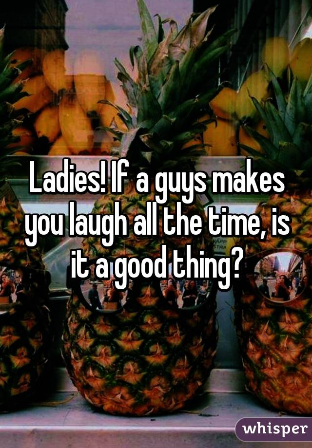Ladies! If a guys makes you laugh all the time, is it a good thing?