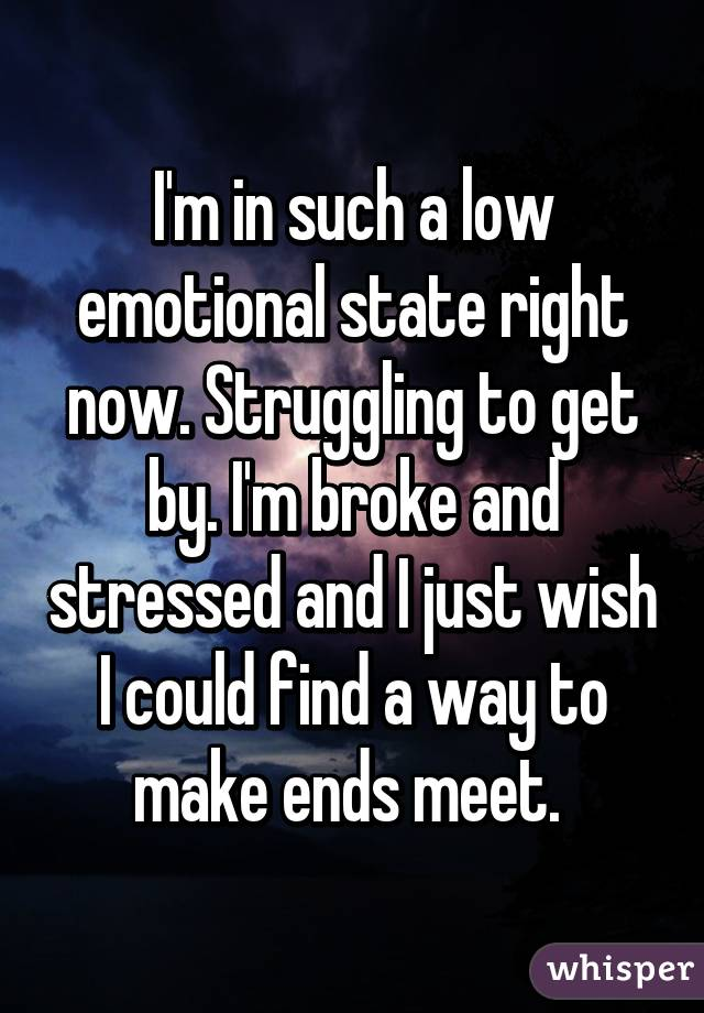 I'm in such a low emotional state right now. Struggling to get by. I'm broke and stressed and I just wish I could find a way to make ends meet.