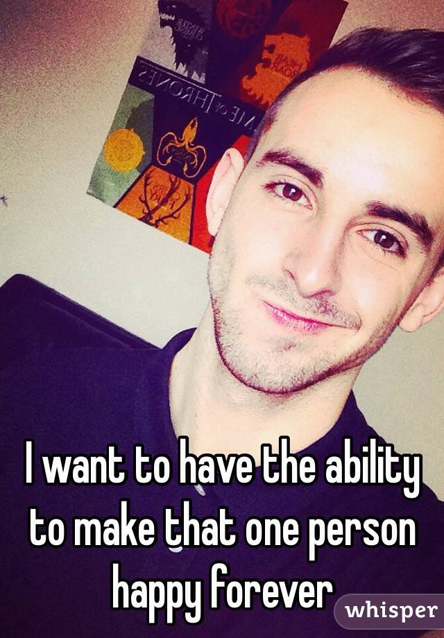 I want to have the ability to make that one person happy forever