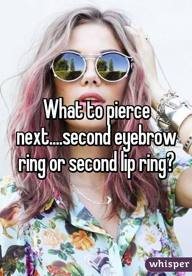 What to pierce next....second eyebrow ring or second lip ring?