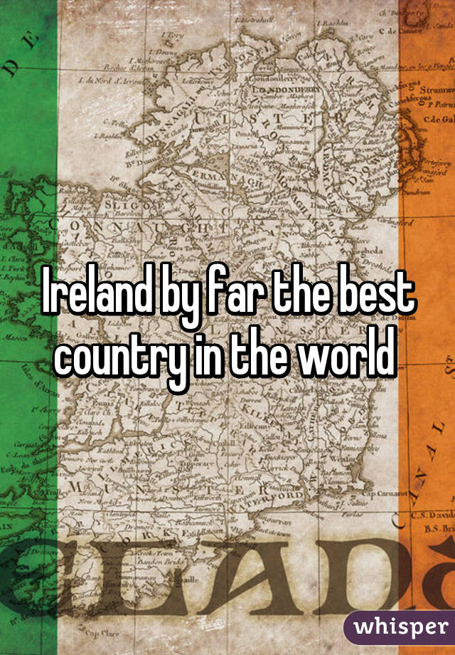 Ireland by far the best country in the world