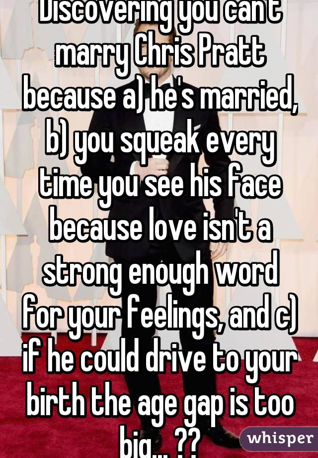 Discovering you can't marry Chris Pratt because a) he's married, b) you squeak every time you see his face because love isn't a strong enough word for your feelings, and c) if he could drive to your birth the age gap is too big... 💔💔