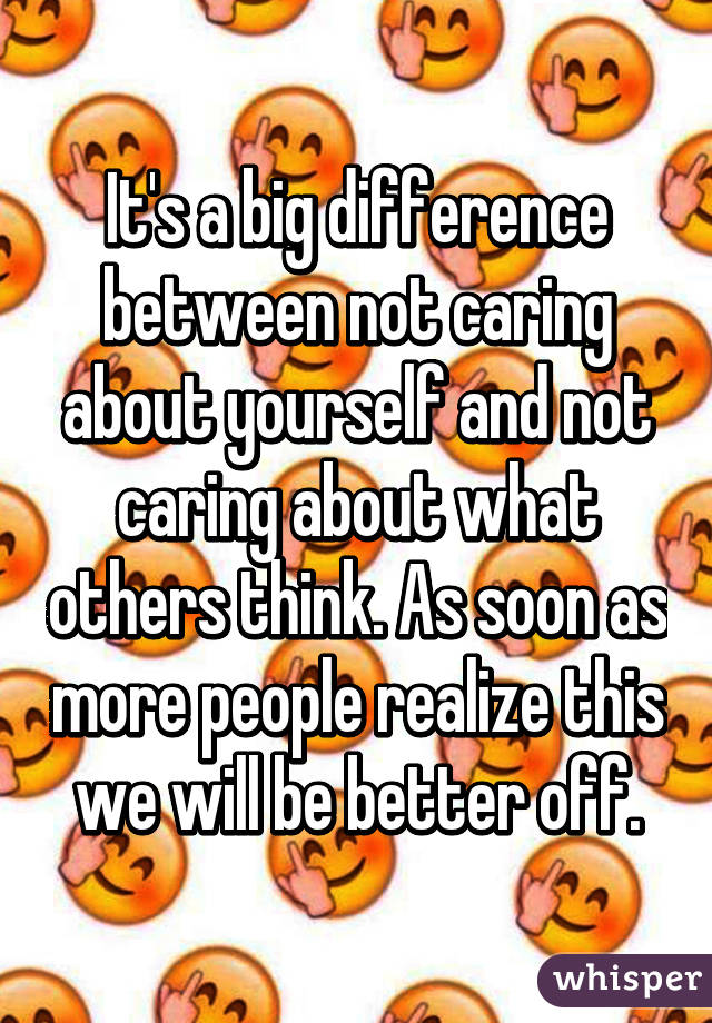 It's a big difference between not caring about yourself and not caring about what others think. As soon as more people realize this we will be better off.