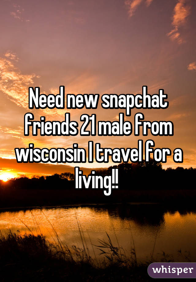 Need new snapchat friends 21 male from wisconsin I travel for a living!!