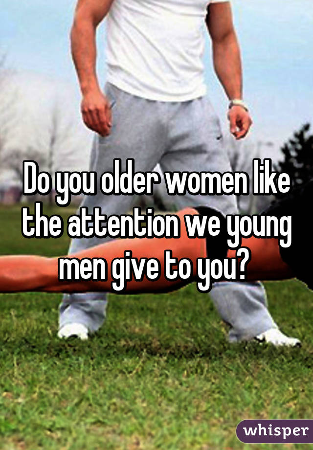 Do you older women like the attention we young men give to you?