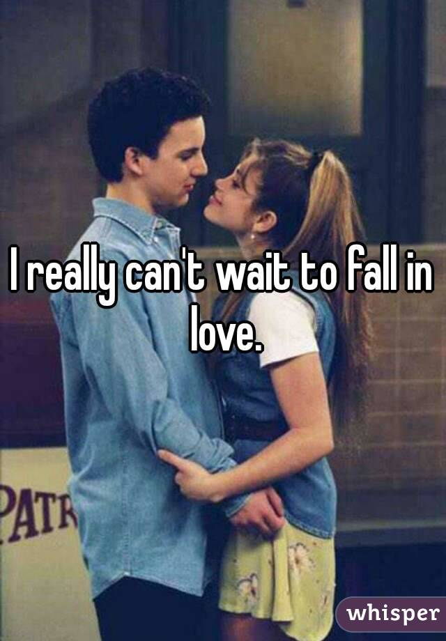 I really can't wait to fall in love.