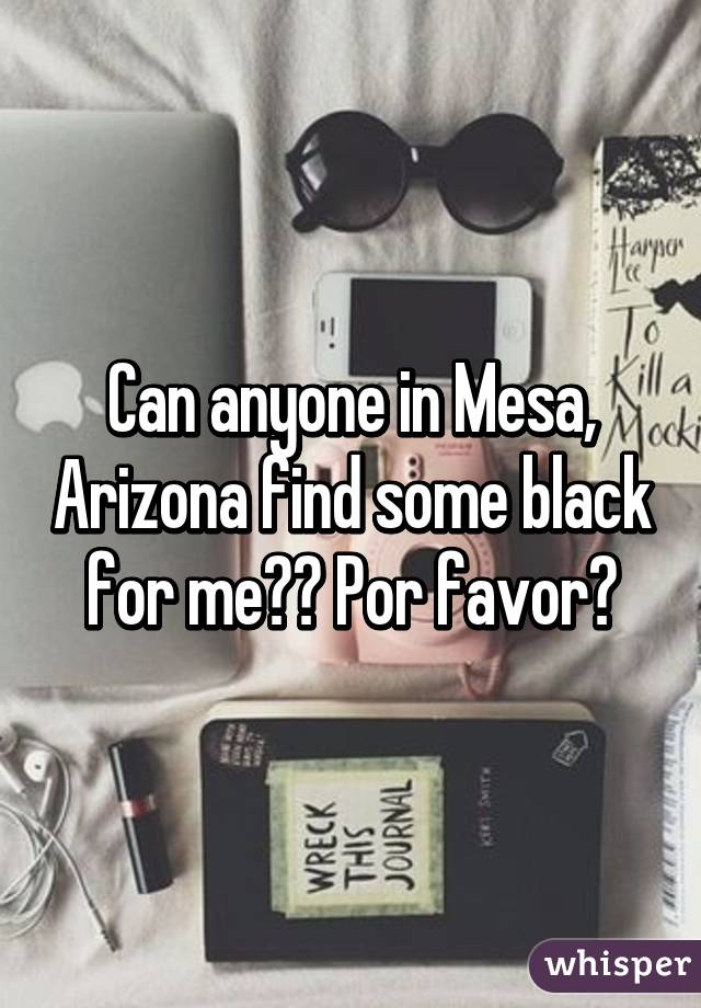 Can anyone in Mesa, Arizona find some black for me?? Por favor?