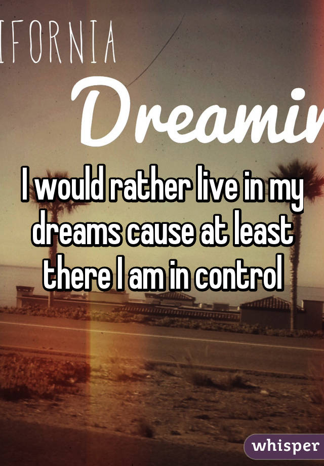 I would rather live in my dreams cause at least there I am in control