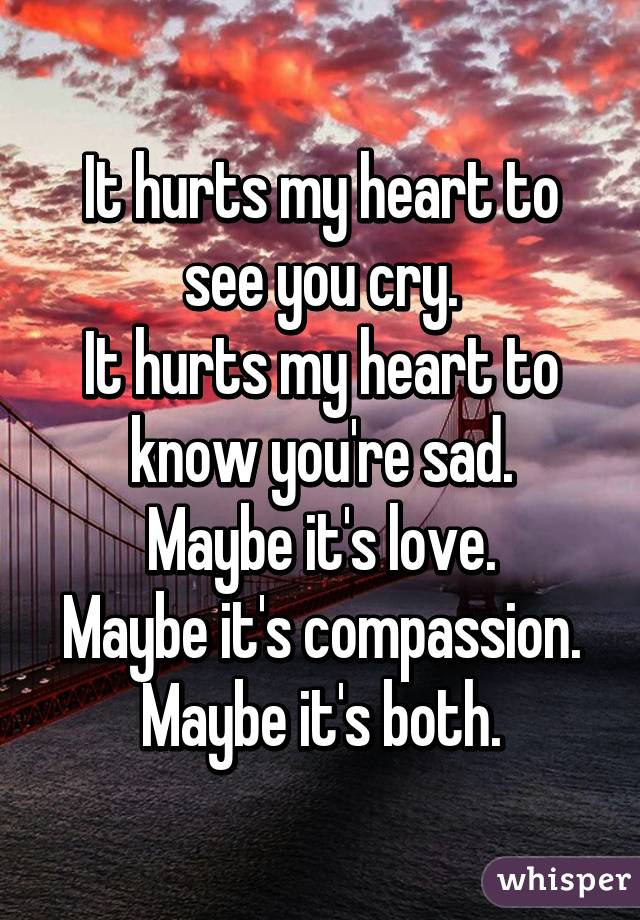 It hurts my heart to see you cry. It hurts my heart to know you're sad. Maybe it's love. Maybe it's compassion. Maybe it's both.