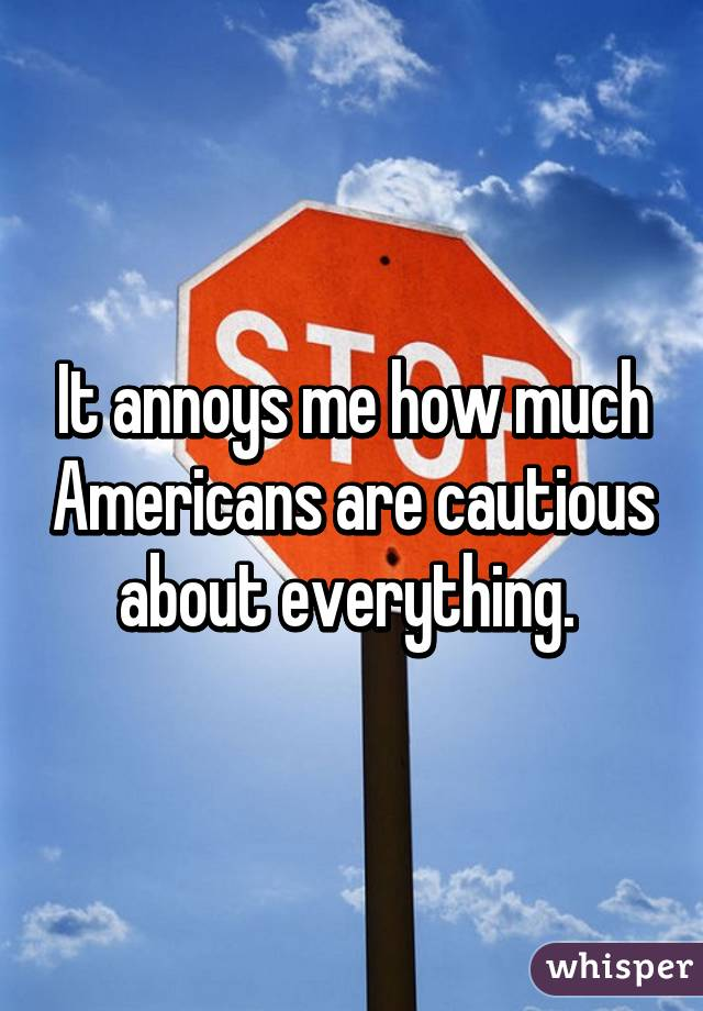 It annoys me how much Americans are cautious about everything.