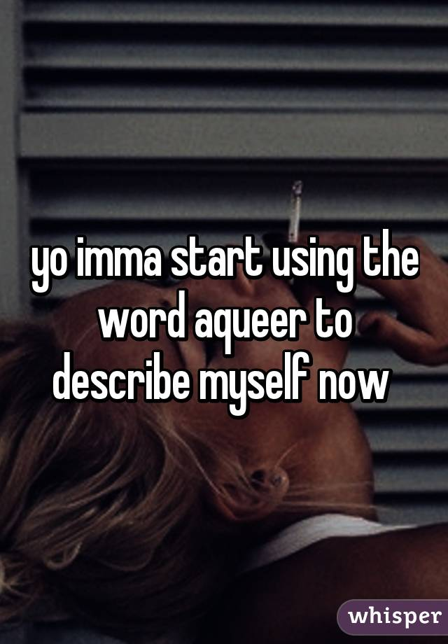 yo imma start using the word aqueer to describe myself now