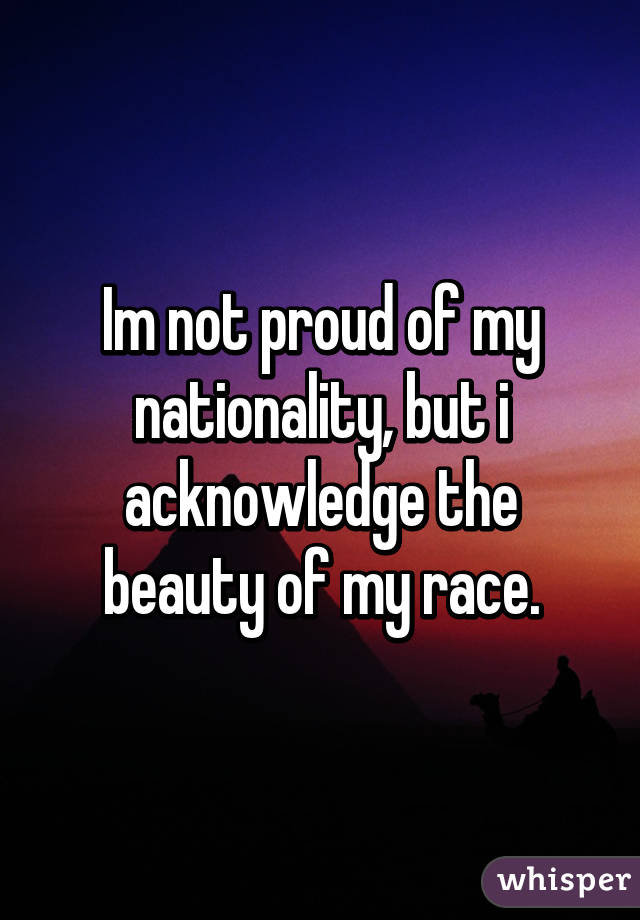 Im not proud of my nationality, but i acknowledge the beauty of my race.