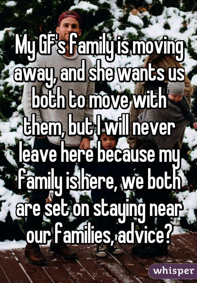 My GF's family is moving away, and she wants us both to move with them, but I will never leave here because my family is here, we both are set on staying near our families, advice?