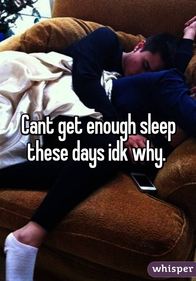 Cant get enough sleep these days idk why.