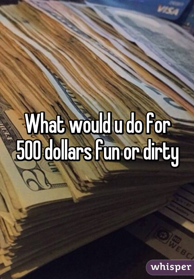 What would u do for 500 dollars fun or dirty