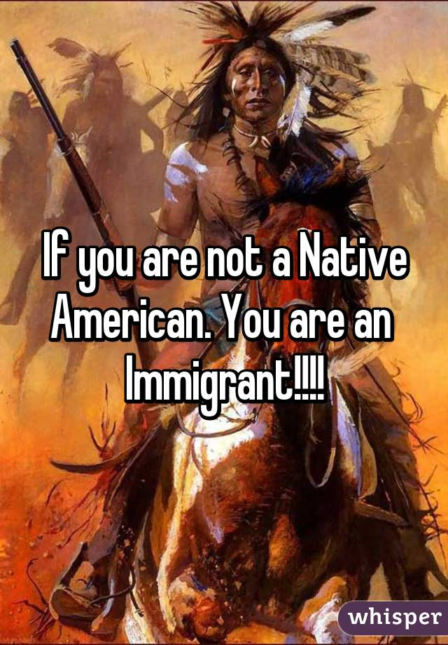 If you are not a Native American. You are an  Immigrant!!!!