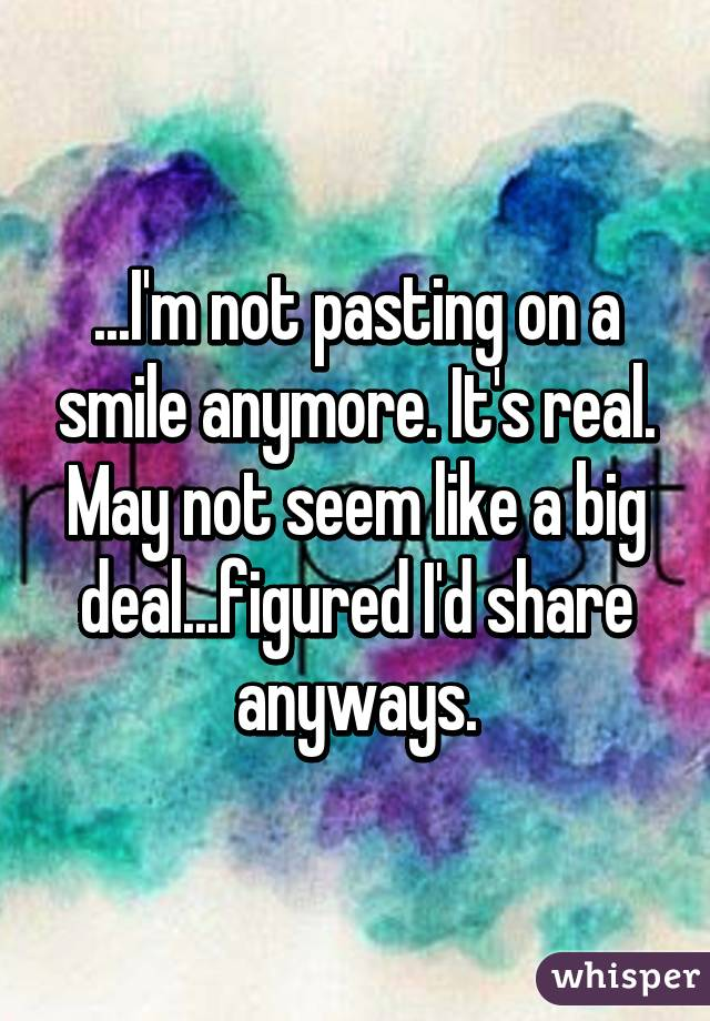 ...I'm not pasting on a smile anymore. It's real. May not seem like a big deal...figured I'd share anyways.