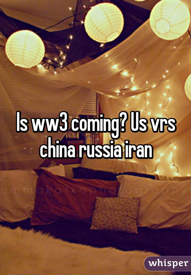 Is ww3 coming? Us vrs china russia iran
