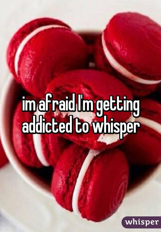 im afraid I'm getting addicted to whisper