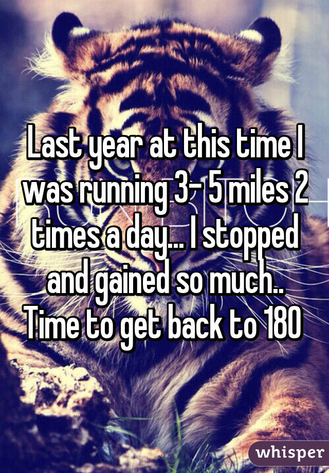 Last year at this time I was running 3- 5 miles 2 times a day... I stopped and gained so much.. Time to get back to 180