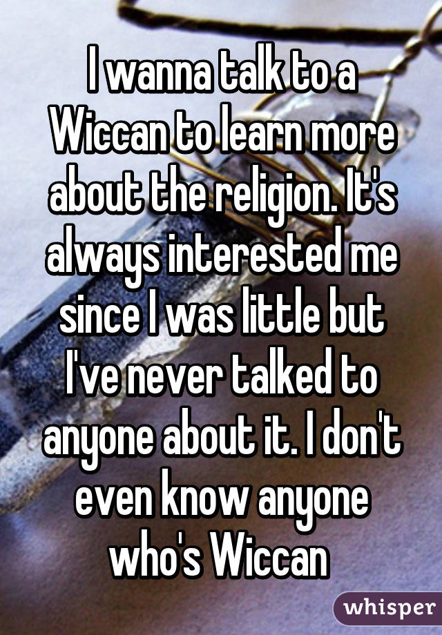 I wanna talk to a Wiccan to learn more about the religion. It's always interested me since I was little but I've never talked to anyone about it. I don't even know anyone who's Wiccan
