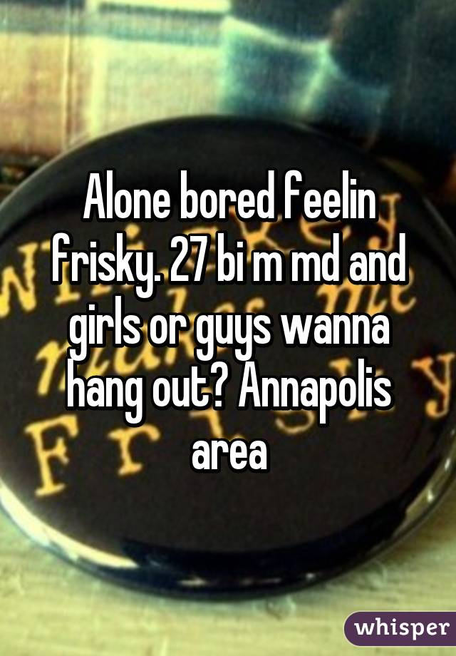 Alone bored feelin frisky. 27 bi m md and girls or guys wanna hang out? Annapolis area