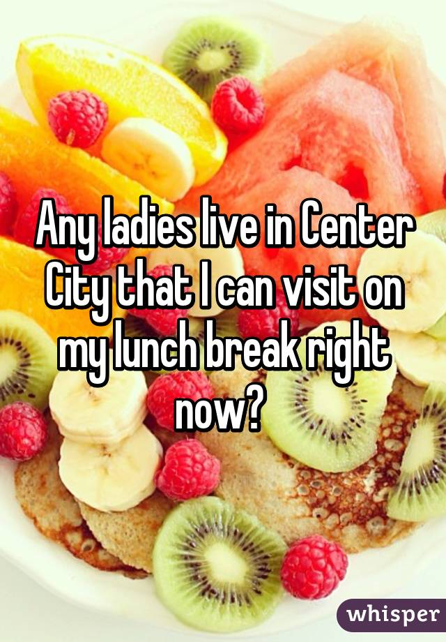 Any ladies live in Center City that I can visit on my lunch break right now?