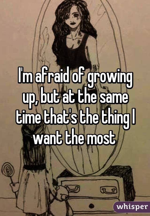 I'm afraid of growing up, but at the same time that's the thing I want the most