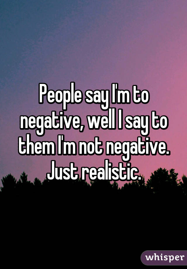 People say I'm to negative, well I say to them I'm not negative. Just realistic.