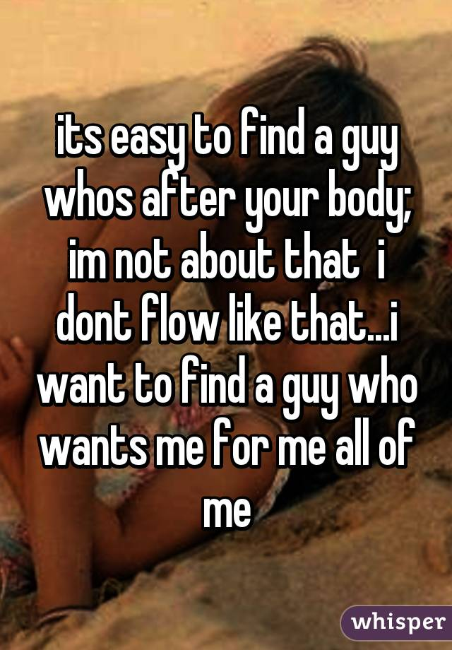 its easy to find a guy whos after your body; im not about that  i dont flow like that...i want to find a guy who wants me for me all of me