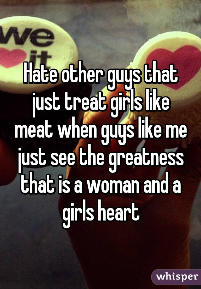 Hate other guys that just treat girls like meat when guys like me just see the greatness that is a woman and a girls heart