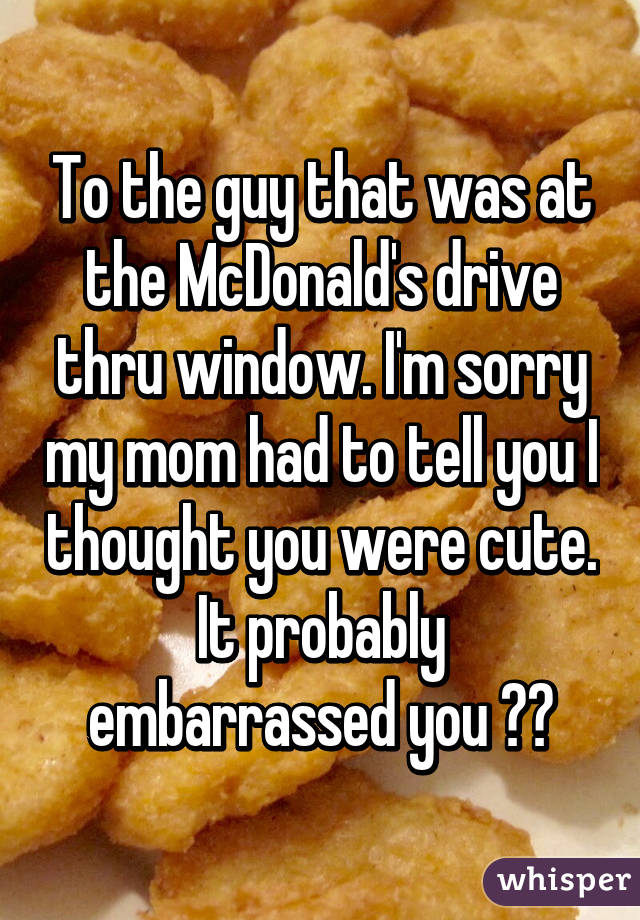 To the guy that was at the McDonald's drive thru window. I'm sorry my mom had to tell you I thought you were cute. It probably embarrassed you 😫😭