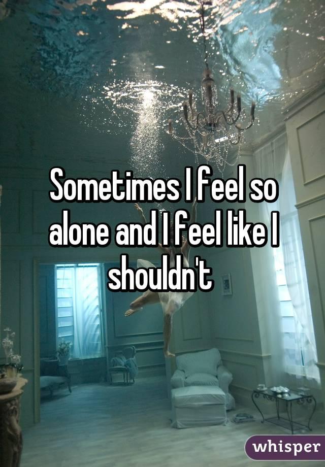 Sometimes I feel so alone and I feel like I shouldn't