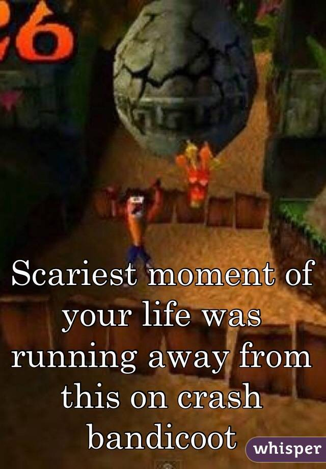 Scariest moment of your life was running away from this on crash bandicoot